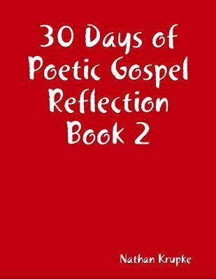 30 Days of Poetic Gospel Reflection Book 2  by  Nathan Krupke