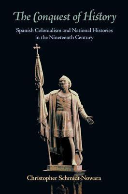 Conquest of History, The: Spanish Colonialism and National Histories in the Nineteenth Century  by  Christopher Schmidt-Nowara