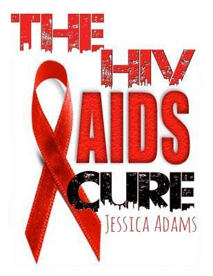The HIV and AIDS Cure: How to Stop and Avoid the HIV Virus and How to Treat, Cure and Recover from AIDS Jessica Adams