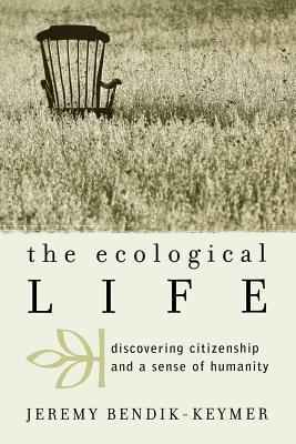 Ecological Life: Discovering Citizenship and a Sense of Humanity  by  Jeremy Bendik-Keymer