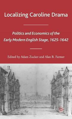 Localizing Caroline Drama: Politics and Economics of the Early Modern English Stage, 1625-1642 Adam Zucker