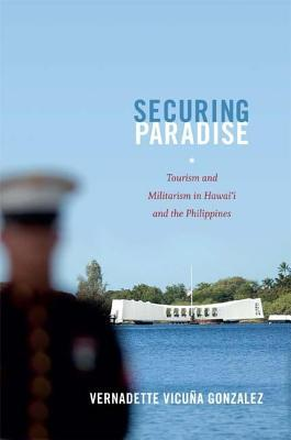 Securing Paradise: Tourism and Militarism in Hawai I and the Philippines  by  Vernadette Vicu Gonzalez