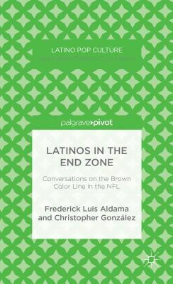 Latinos in the End Zone: Conversations on the Brown Color Line in the NFL Frederick Luis Aldama