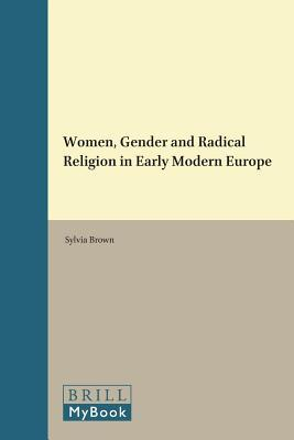 Women, Gender and Radical Religion in Early Modern Europe. Studies in Medieval and Reformation Traditions, Volume 129. Sylvia Brown