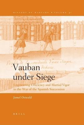 Vauban Under Siege: Engineering Efficiency and Martial Vigor in the War of the Spanish Succession Jamel Ostwald
