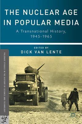Nuclear Age in Popular Media: A Transnational History, 1945-1965 Dick van Lente