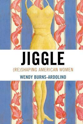 Jiggle: Reshaping American Women Wendy Burns-Ardolino