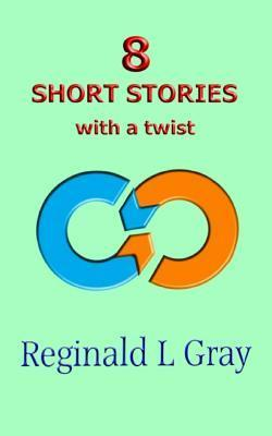 8 Short Stories with a Twist  by  Reginald L. Gray
