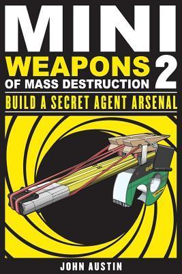 Mini Weapons of Mass Destruction 2: Build a Secret Agent Arsenal  by  John Austin