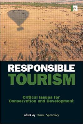 Responsible Tourism: Critical Issues for Conservation and Development  by  Anna Spenceley
