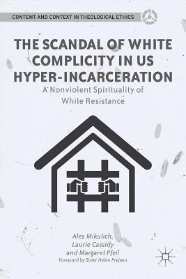 Scandal of White Complicity in Us Hyper-Incarceration: A Nonviolent Spirituality of White Resistance  by  Alex Mikulich