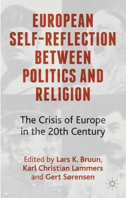 European Self-Reflection Between Politics and Religion: The Crisis of Europe in the 20th Century  by  Lars K Bruun