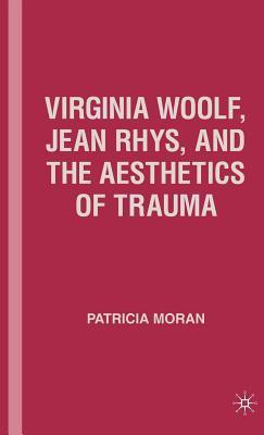 Virginia Woolf, Jean Rhys, and the Aesthetics of Trauma  by  Patricia Moran