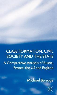 Class Formation, Civil Society and the State: A Comparative Analysis of Russia, France, UK and the Us Michael Burrage