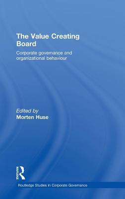 The Value Creating Board: Corporate Governance and Organizational Behaviour. Routledge Studies in Corporate Governance. Morten Huse