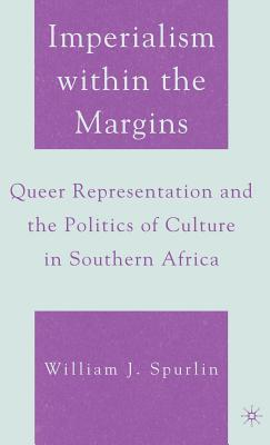 Imperialism Within the Margins: Queer Representation and the Politics of Culture in Southern Africa  by  William J. Spurlin