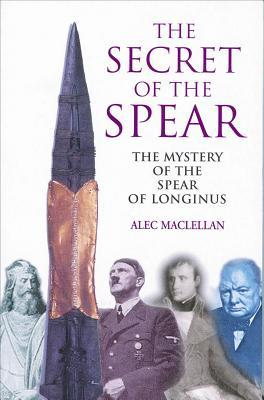 Secret of the Spear: The Mystery of the Spear of Longinus Alec MacLellan