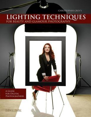 Christopher Greys Lighting Techniques for Beauty and Glamour Photography: A Guide for Digital Photographers  by  Christopher Grey