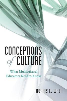 Conceptions of Culture: What Multicultural Educators Need to Know Thomas E. Wren