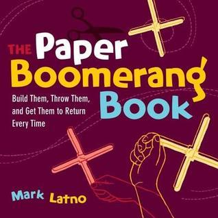 Paper Boomerang Book: Build Them, Throw Them, and Get Them to Return Every Time Mark Latno