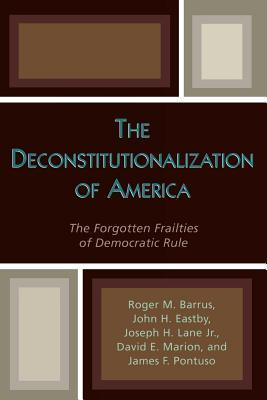 Deconstitutionalization of America: The Forgotten Frailties of Democratic Rule  by  Roger M. Barrus