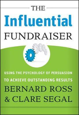 Influential Fundraiser: Using the Psychology of Persuasion to Achieve Outstanding Results Bernard Ross