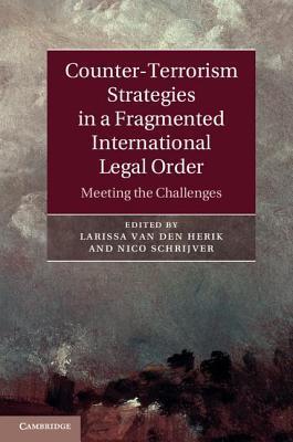 Counter-Terrorism Strategies in a Fragmented International Legal Order: Meeting the Challenges Larissa van den Herik