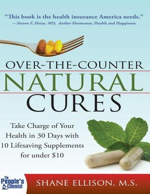 Over the Counter Natural Cures: Take Charge of Your Health in 30 Days with 10 Lifesaving Supplements for Under $10 Shane Ellison