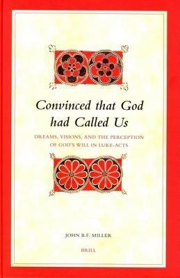 Convinced That God Had Called Us: Dreams, Visions and the Perception of Gods Will in Luke-Acts John B. Miller