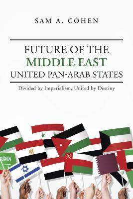 Future of the Middle East - United Pan-Arab States: Divided  by  Imperialism, United by Destiny by Sam A Cohen