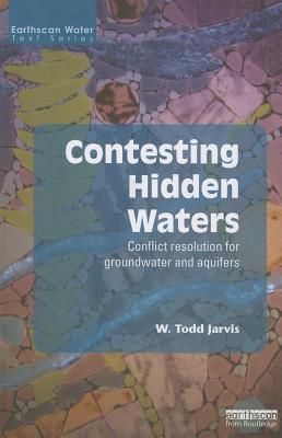 Contesting Hidden Waters: Conflict Resolution for Groundwater and Aquifers  by  W Todd Jarvis
