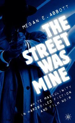 The Street Was Mine: White Masculinity in Hardboiled Fiction and Film Noir  by  Megan E. Abbott