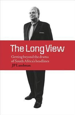 Long View: Getting Beyond the Drama of South Africas Headlines J P Landman