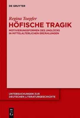 Hofische Tragik: Motivierungsformen Des Unglucks in Mittelalterlichen Erzahlungen Regina Toepfer
