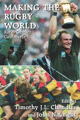 Making the Rugby World: Race, Gender, Commerce  by  Timothy J.L. Chandler