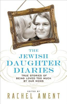 Jewish Daughter Diaries: True Stories of Being Loved Too Much  by  Our Moms by Rachel Ament
