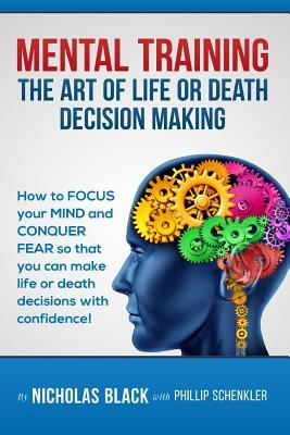 Mental Training: The Art of Life or Death Decision Making!: How to Focus Your Mind and Conquer Fear So That You Can Make Life or Death Nicholas Black