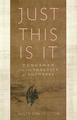 Just This Is It: Dongshan and the Practice of Suchness  by  Taigen Dan Leighton
