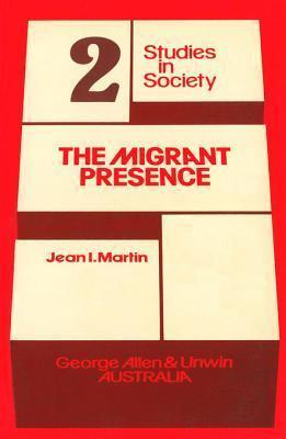 The Migrant Presence: Australian Responses 1947-1977 Jean I Martin