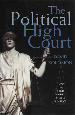 The Political High Court: How the High Court Shapes Politics David Solomon