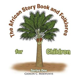 The African Story Book and Folklores for Children: Series One  by  Gideon C Mekwunye