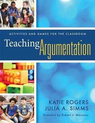 Teaching Argumentation: Activities and Games for the Classroom  by  Katie Rogers