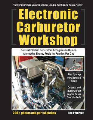 Electronic Carburetor Workshop: Convert Electric Generators & Engines to Run on Alternative Energy Fuels for Pennies Per Day Ben Peterson