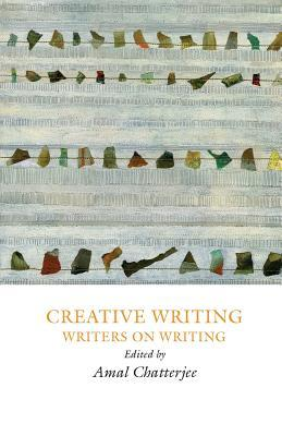Creative Writing: Writers on Writing Amal Chatterjee
