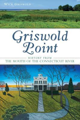Griswold Point: History from the Mouth of the Connecticut River Wick Griswold