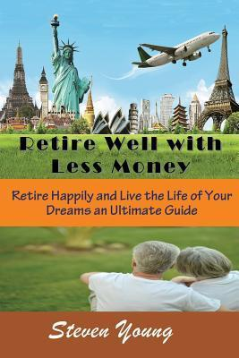 Retire Well with Less Money: Retire Happily and Live the Life of Your Dreams: An Ultimate Guide  by  Steven Young