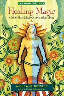 Healing Magic, 10th Anniversary Edition: A Green Witch Guidebook to Conscious Living  by  Robin Rose Bennett