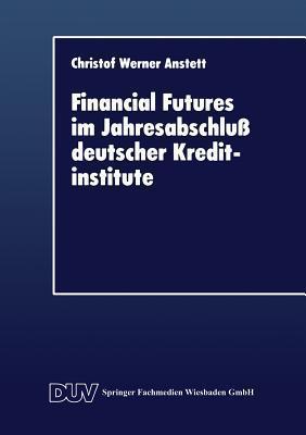Financial Futures Im Jahresabschluss Deutscher Kreditinstitute  by  Christof Werner Anstett
