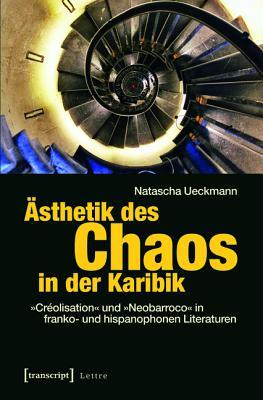 Asthetik Des Chaos in Der Karibik: -Creolisation- Und -Neobarroco- In Franko- Und Hispanophonen Literaturen  by  Natascha Ueckmann