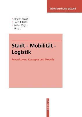 Stadt - Mobilitat - Logistik: Perspektiven, Konzepte Und Modelle Johann Jessen